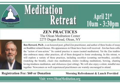 "Zen Practices: Meditation Retreat with Ben Howard April 21, 10 a.m. - 3:30 p.m. The Olean Meditation Center 2275 Dugan Road, Olean, NY Registration: $60 or donation Lunch & morning refreshments provided Ben Howard, Ph.D., is an honored poet, gifted Zen practitioner, and author of three books of essays on Buddhist-related themes. His appearances in Olean have been well-received. Zen has been called the ""action of non-action."" Its central practice is zazen (seated meditation). Yet the Zen tradition also embraces many other practices, all of them designed to foster awakening. In this retreat, we will explore a variety of those practices, including susokkan (counting out-breaths), zuisokkan (watching the breath), chado (tea meditation), kinhin (walking meditation), bowing, chanting, loving-kindness meditation, and shikantaza (just sitting). We will also enjoy a silent, mindful meal together. Newcomers as well experienced practitioners are warmly encouraged to attend."